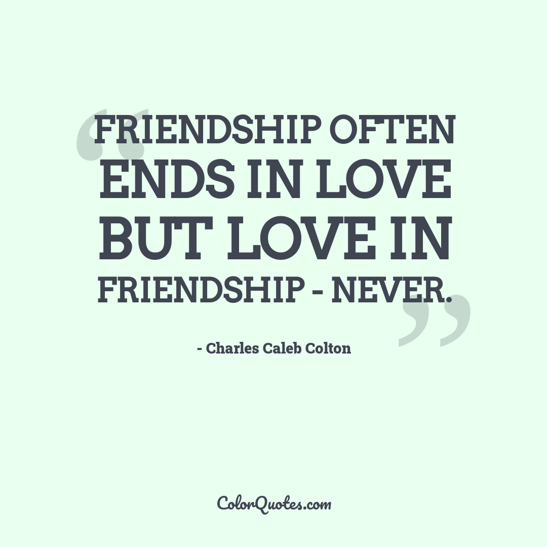Friendship often ends in love but love in friendship - never.