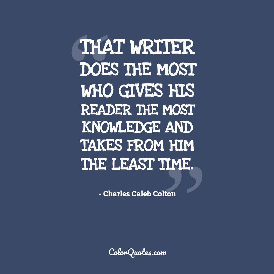 That writer does the most who gives his reader the most knowledge and takes from him the least time.