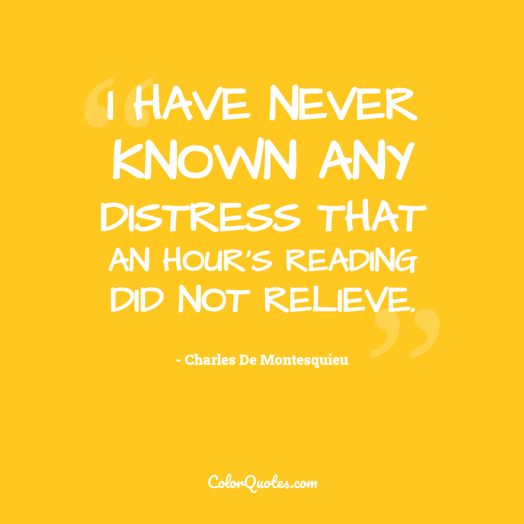 I have never known any distress that an hour's reading did not relieve.