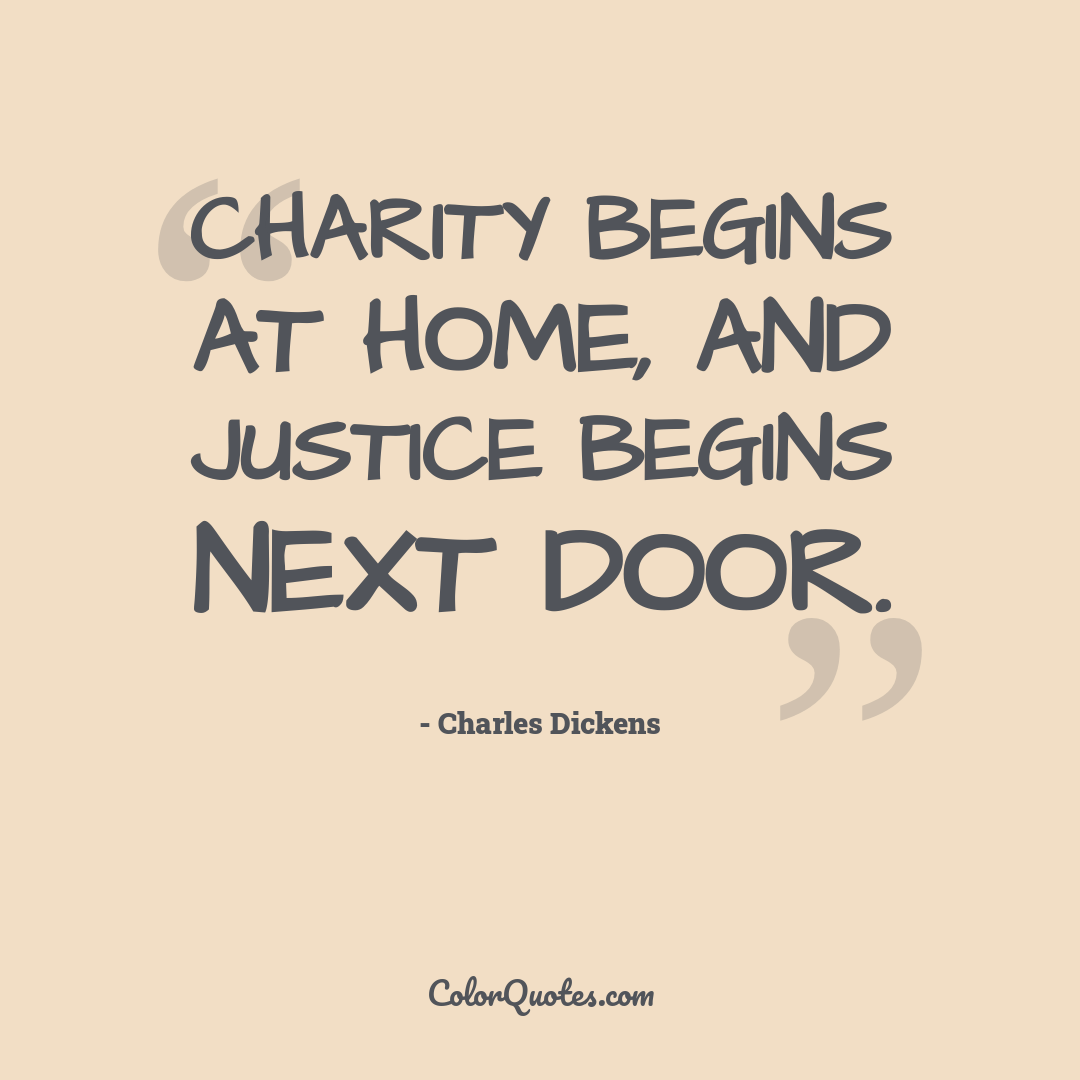 Charity begins at home, and justice begins next door.