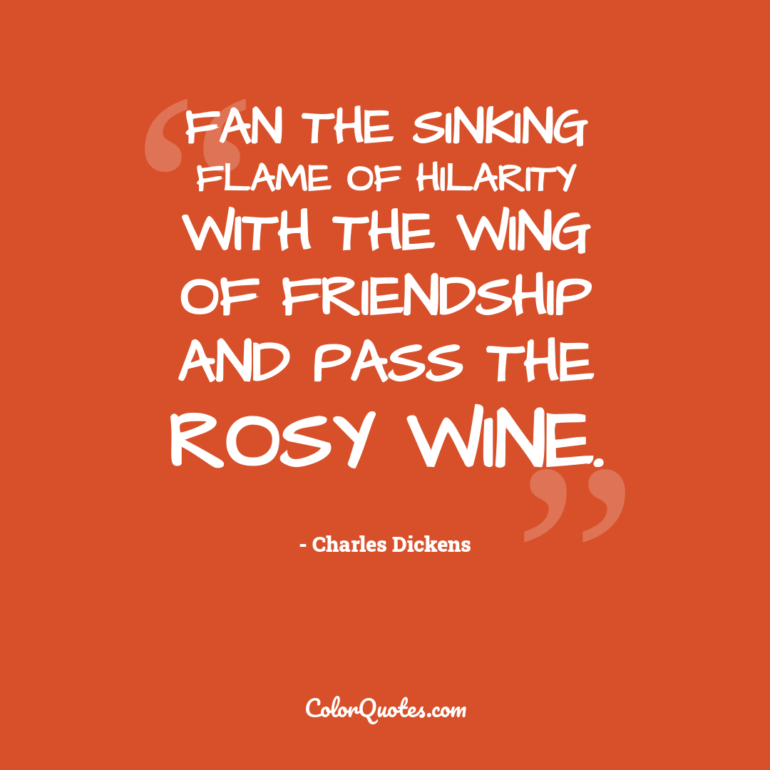 Fan the sinking flame of hilarity with the wing of friendship and pass the rosy wine.
