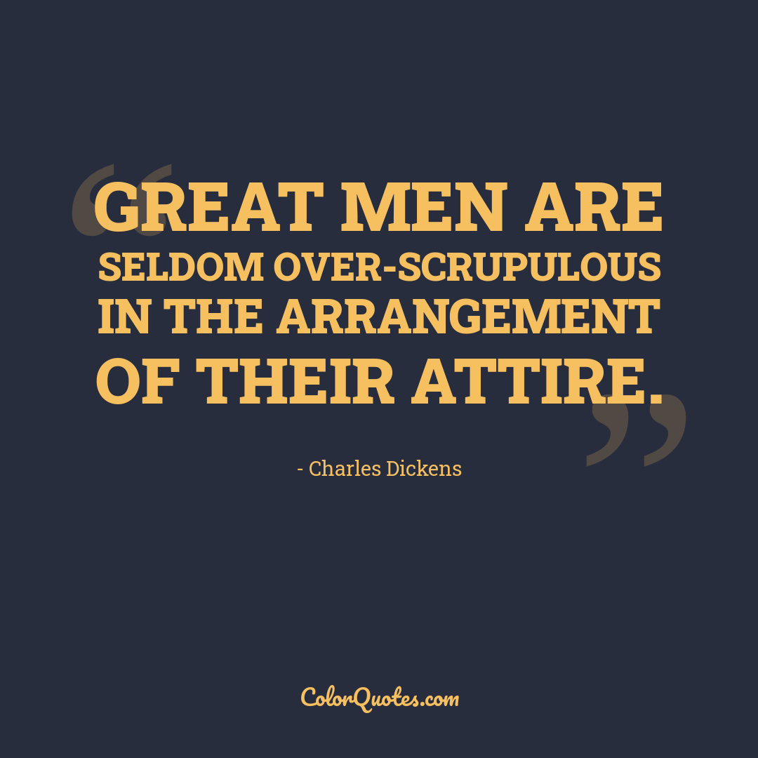 Great men are seldom over-scrupulous in the arrangement of their attire.