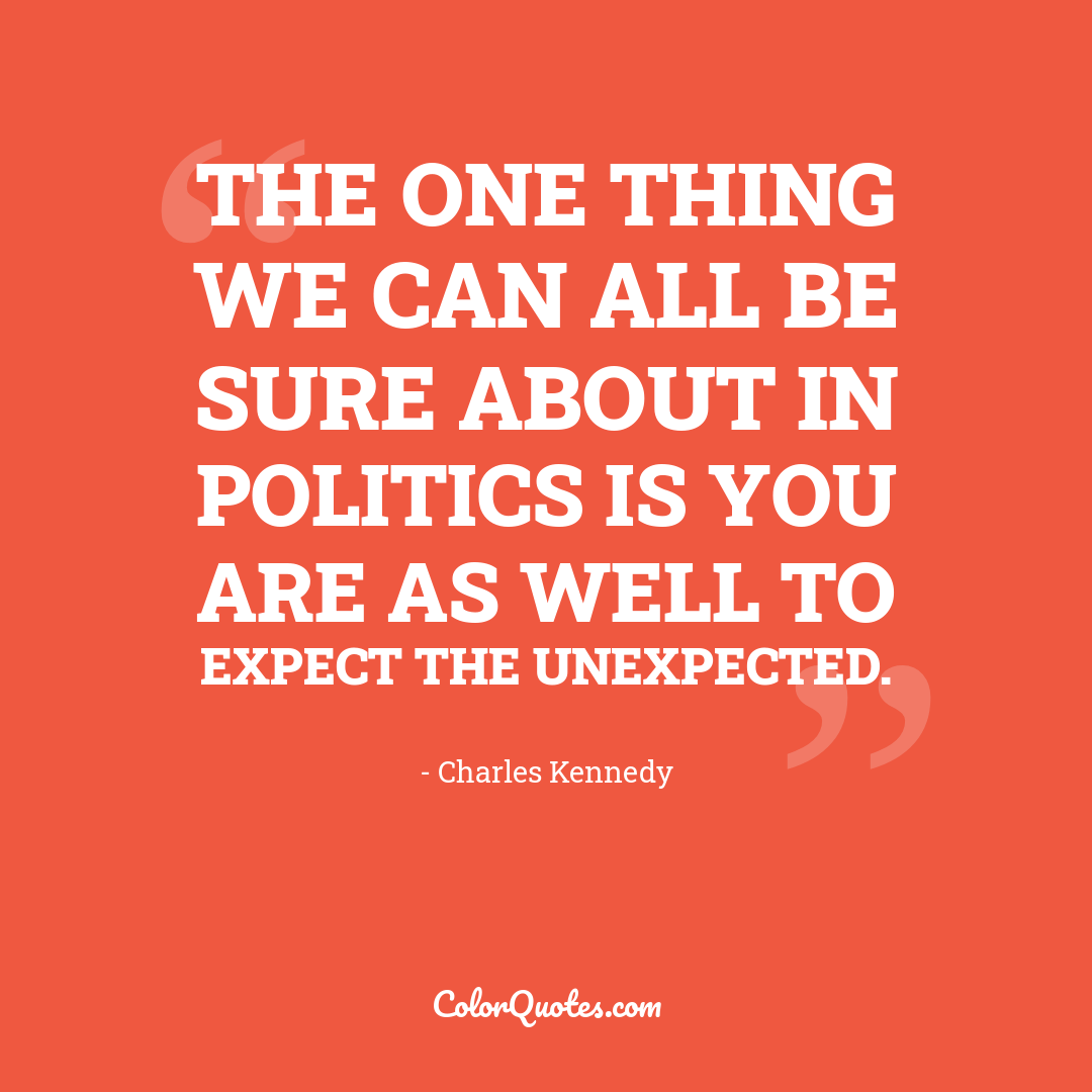 The one thing we can all be sure about in politics is you are as well to expect the unexpected.