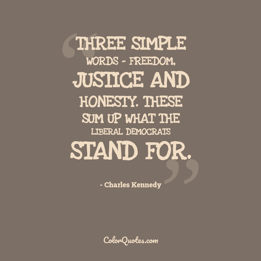 Three simple words - freedom, justice and honesty. These sum up what the Liberal Democrats stand for.