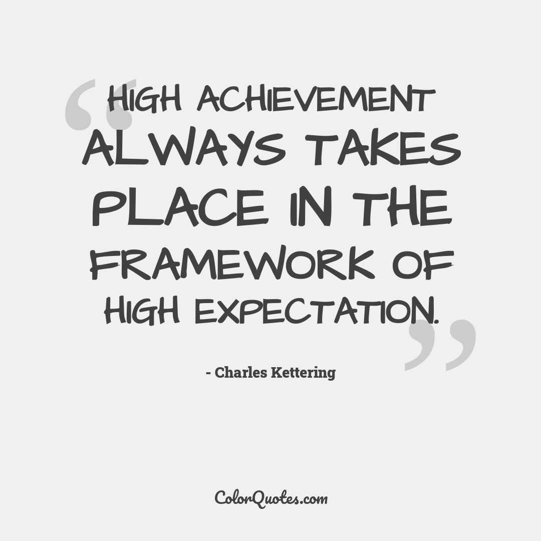 High achievement always takes place in the framework of high expectation.