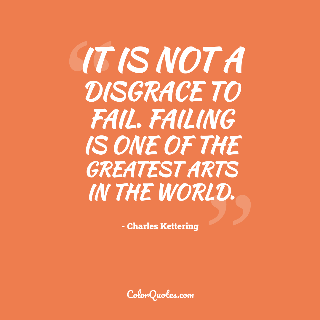 It is not a disgrace to fail. Failing is one of the greatest arts in the world.