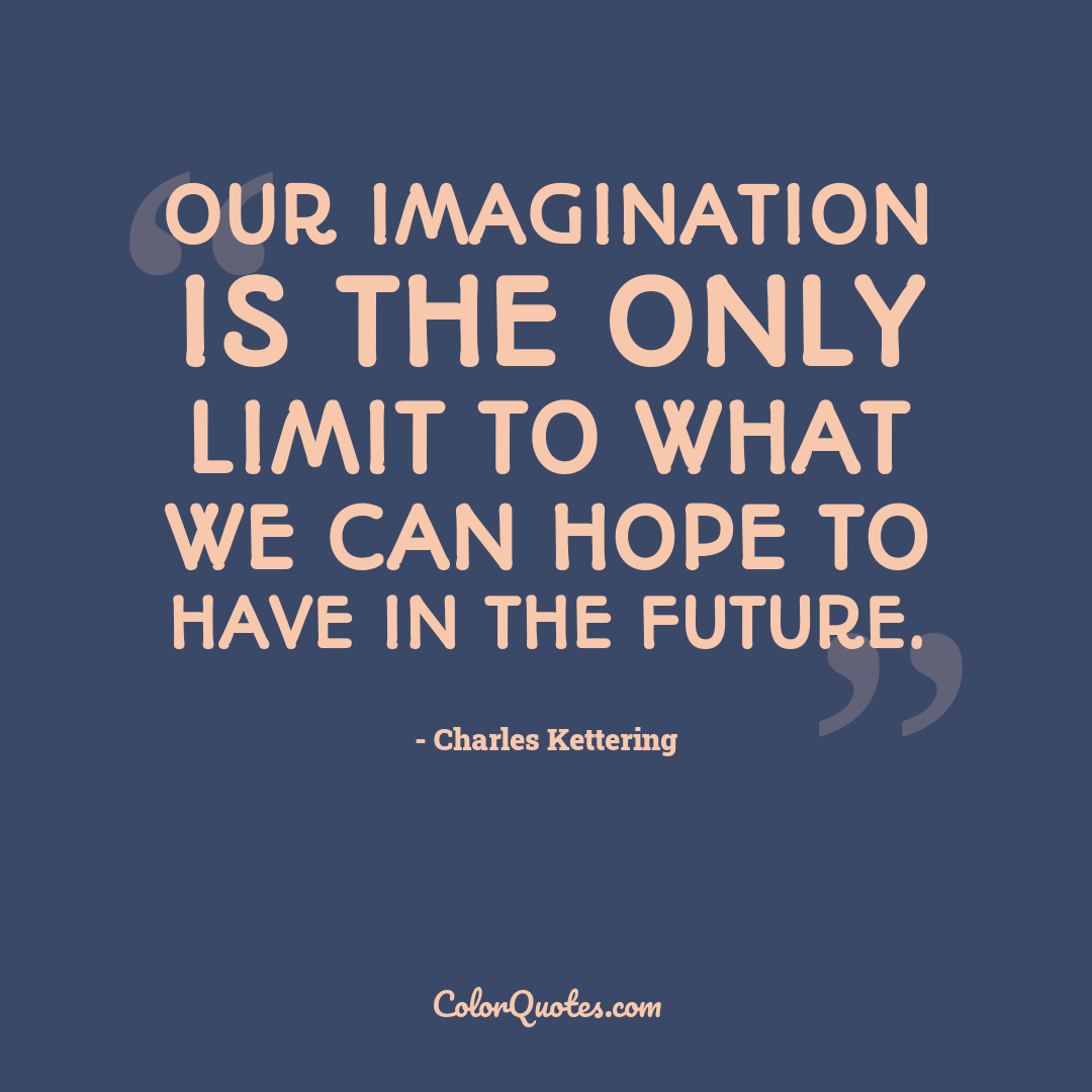 Our imagination is the only limit to what we can hope to have in the future.