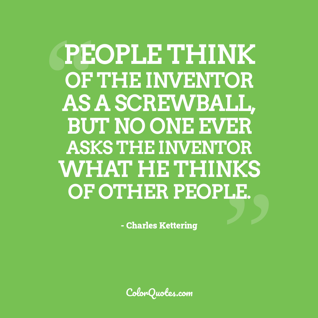 People think of the inventor as a screwball, but no one ever asks the inventor what he thinks of other people. by Charles Kettering