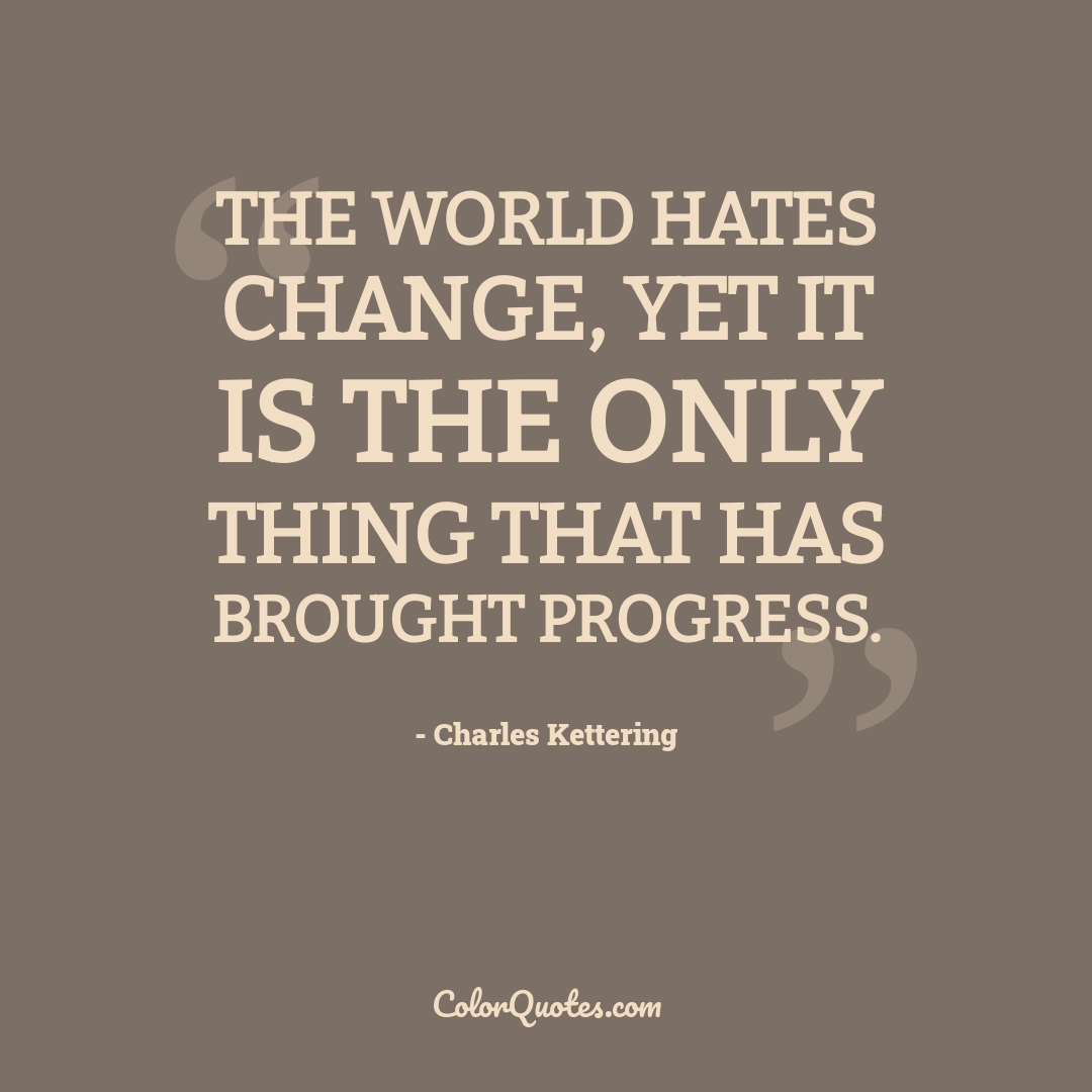 The world hates change, yet it is the only thing that has brought progress.