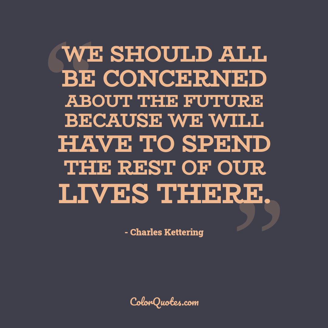 We should all be concerned about the future because we will have to spend the rest of our lives there.
