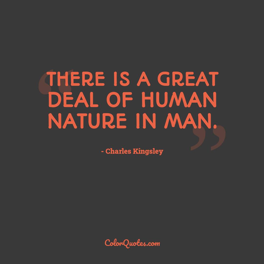 There is a great deal of human nature in man. by Charles Kingsley