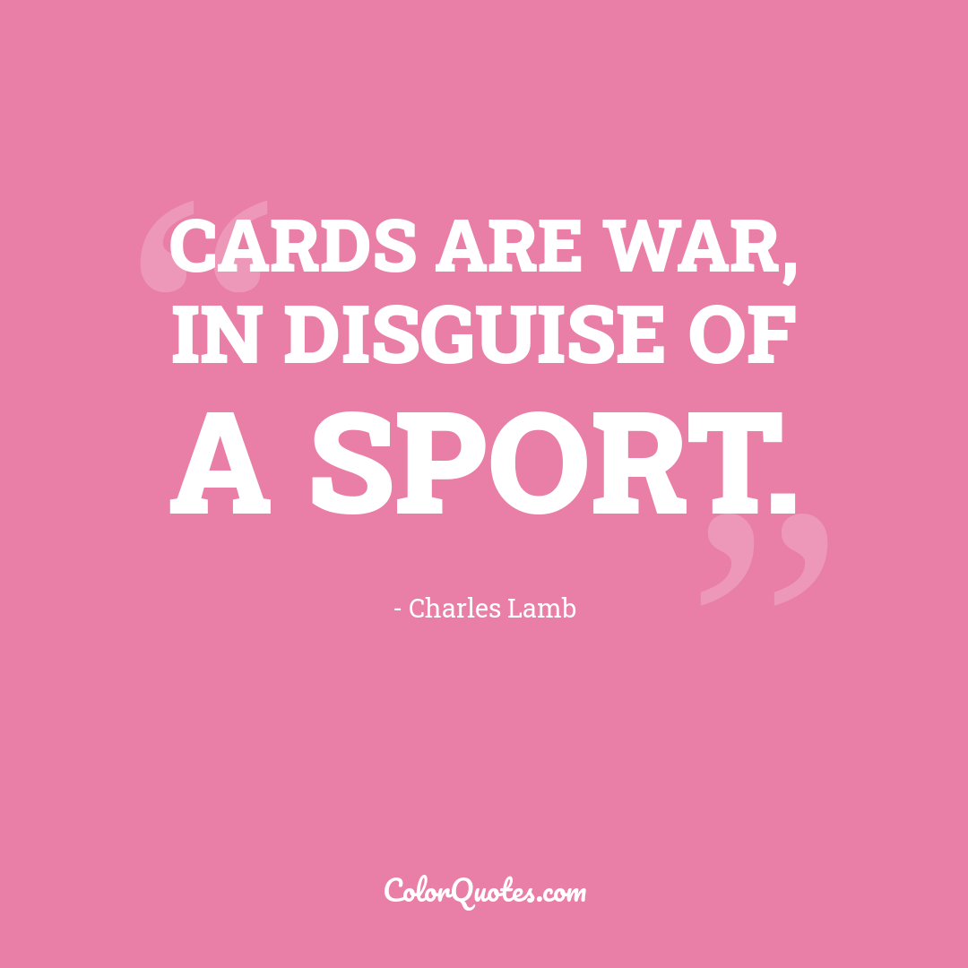 Cards are war, in disguise of a sport.
