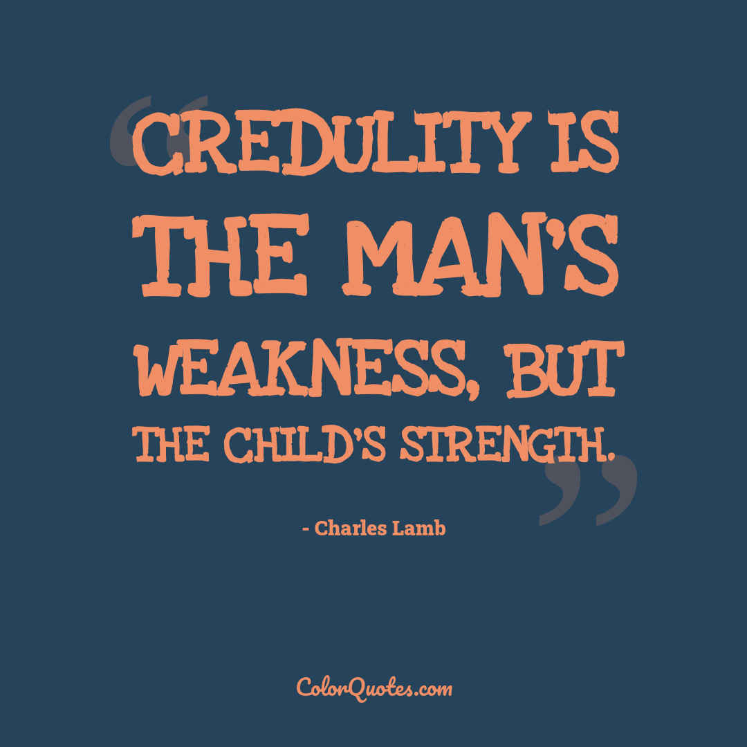 Credulity is the man's weakness, but the child's strength.