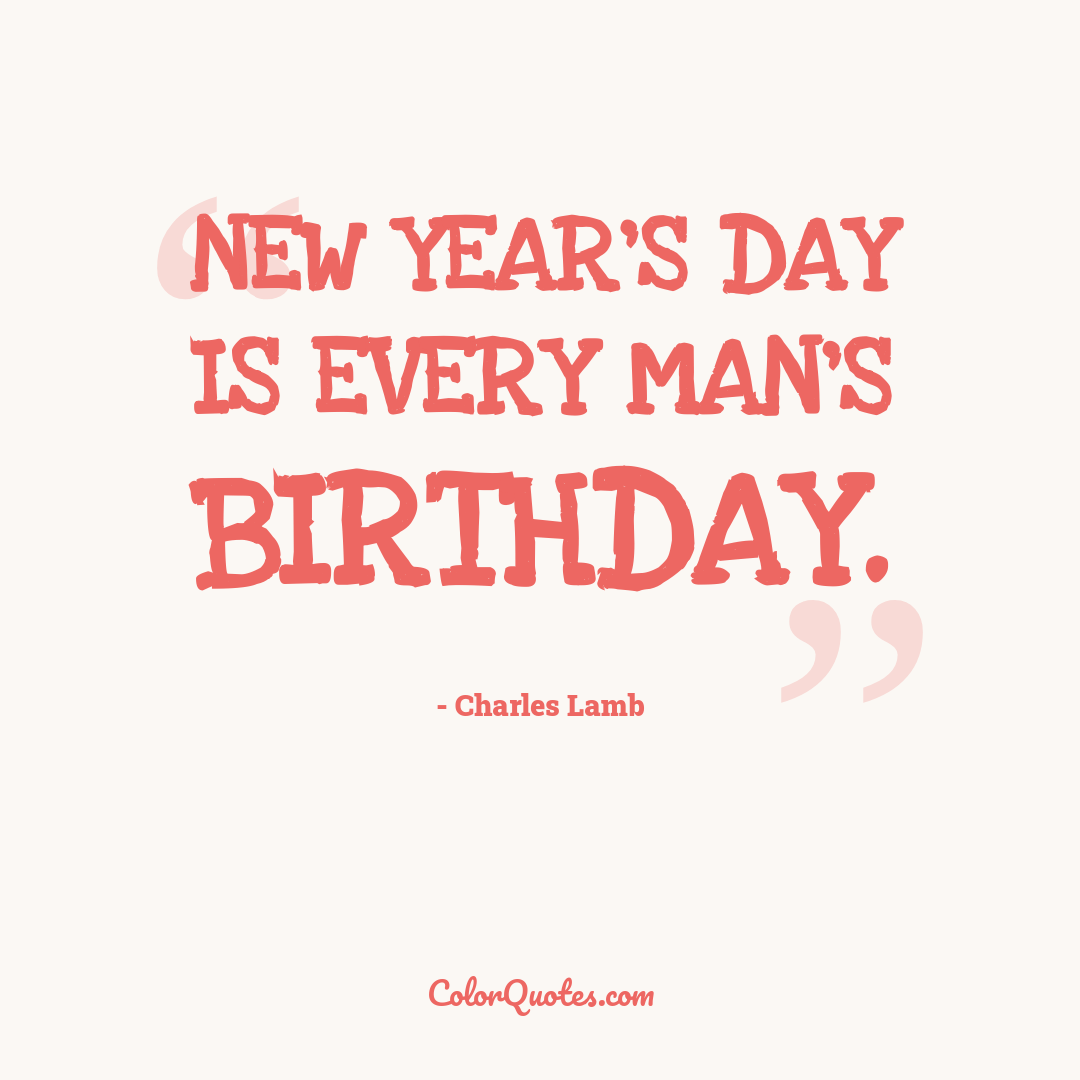 New Year's Day is every man's birthday.