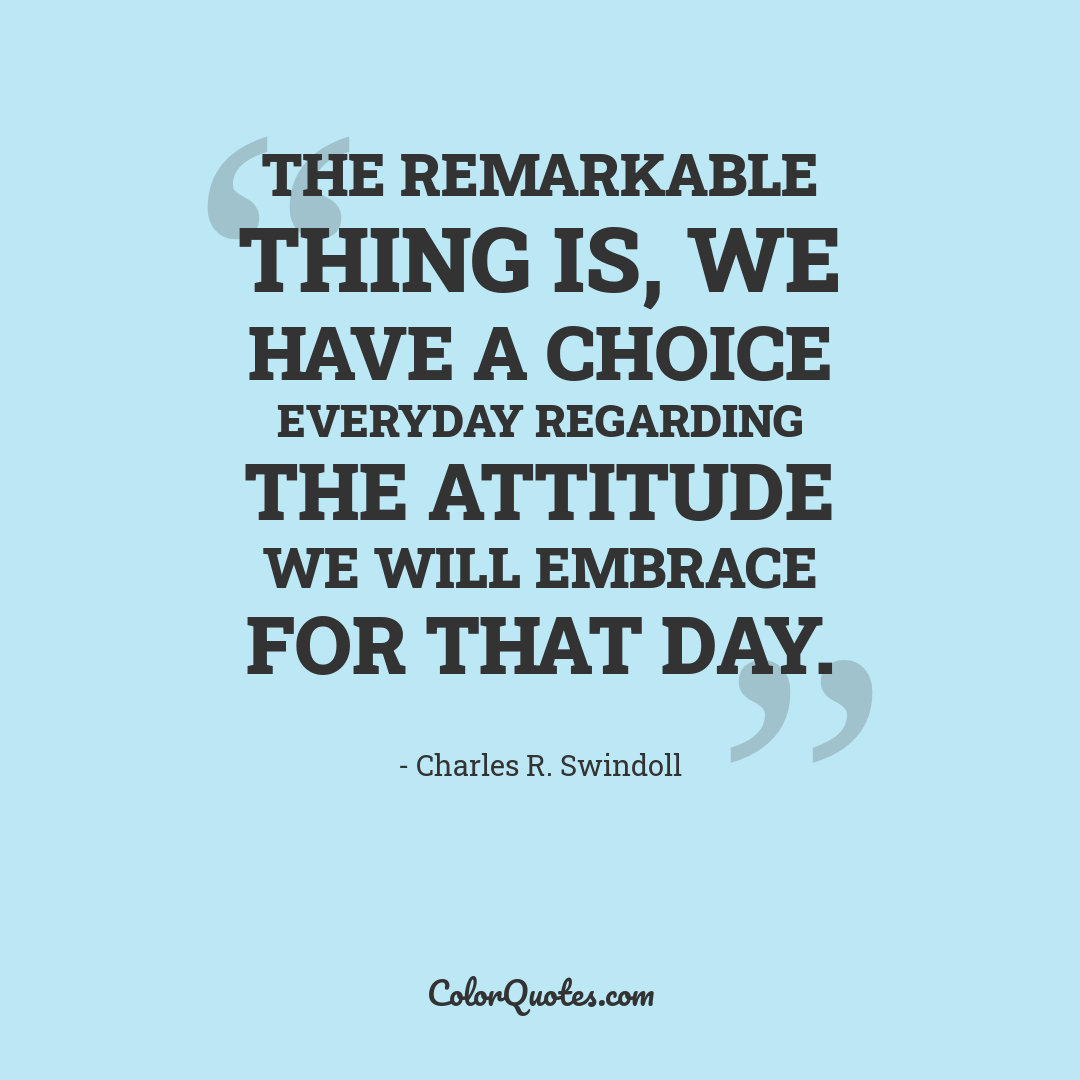 The remarkable thing is, we have a choice everyday regarding the attitude we will embrace for that day.