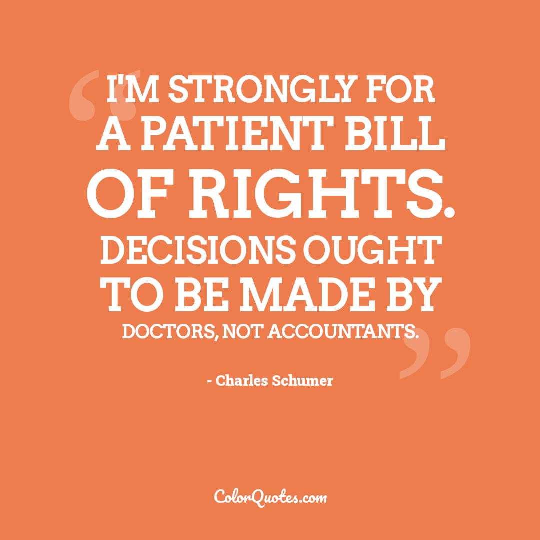 I'm strongly for a patient Bill of Rights. Decisions ought to be made by doctors, not accountants.