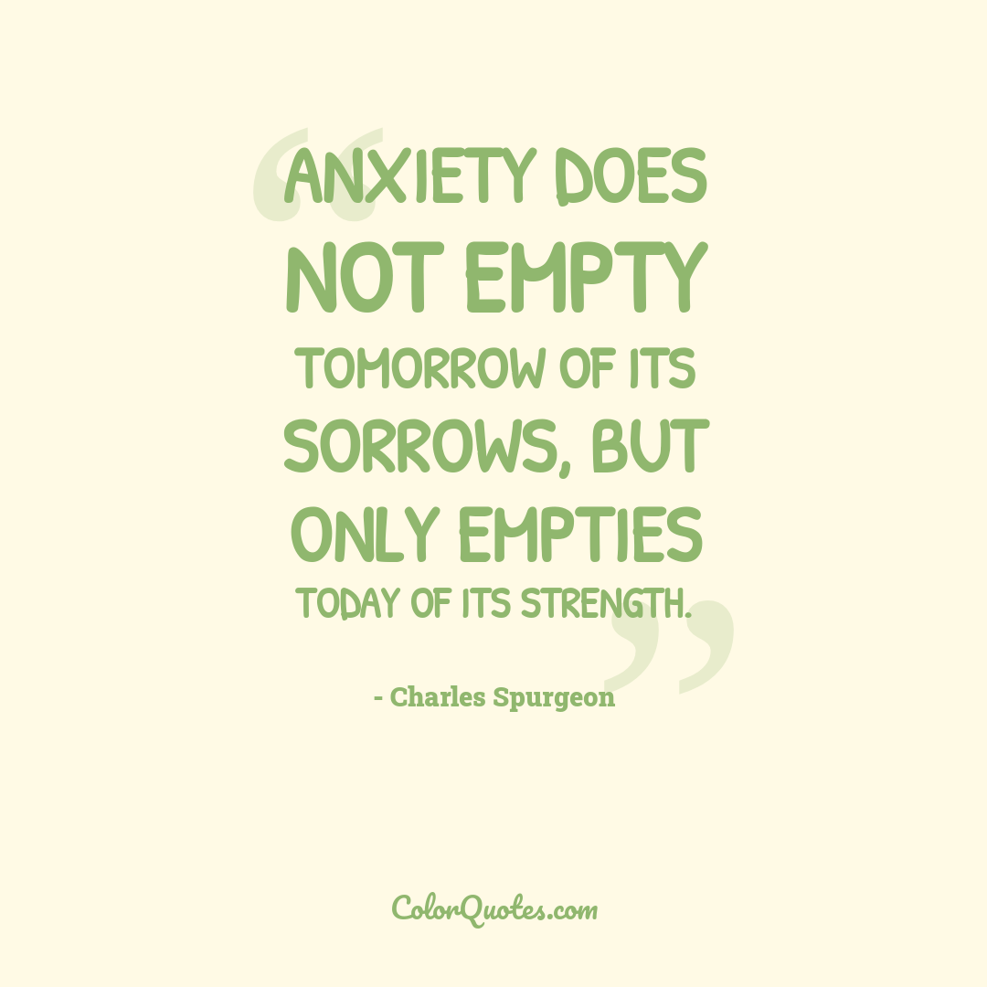 Anxiety does not empty tomorrow of its sorrows, but only empties today of its strength.