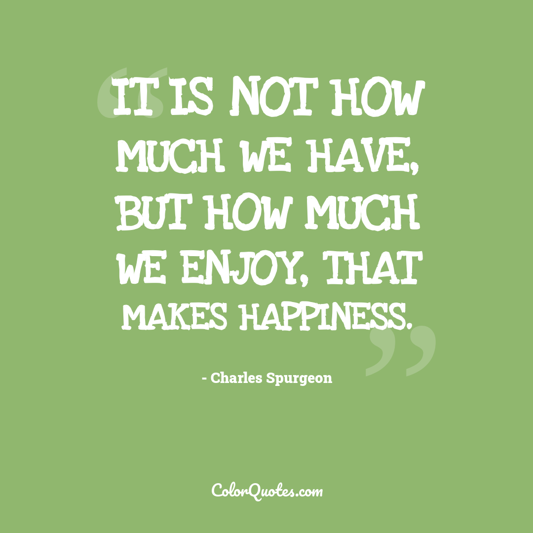 It is not how much we have, but how much we enjoy, that makes happiness.