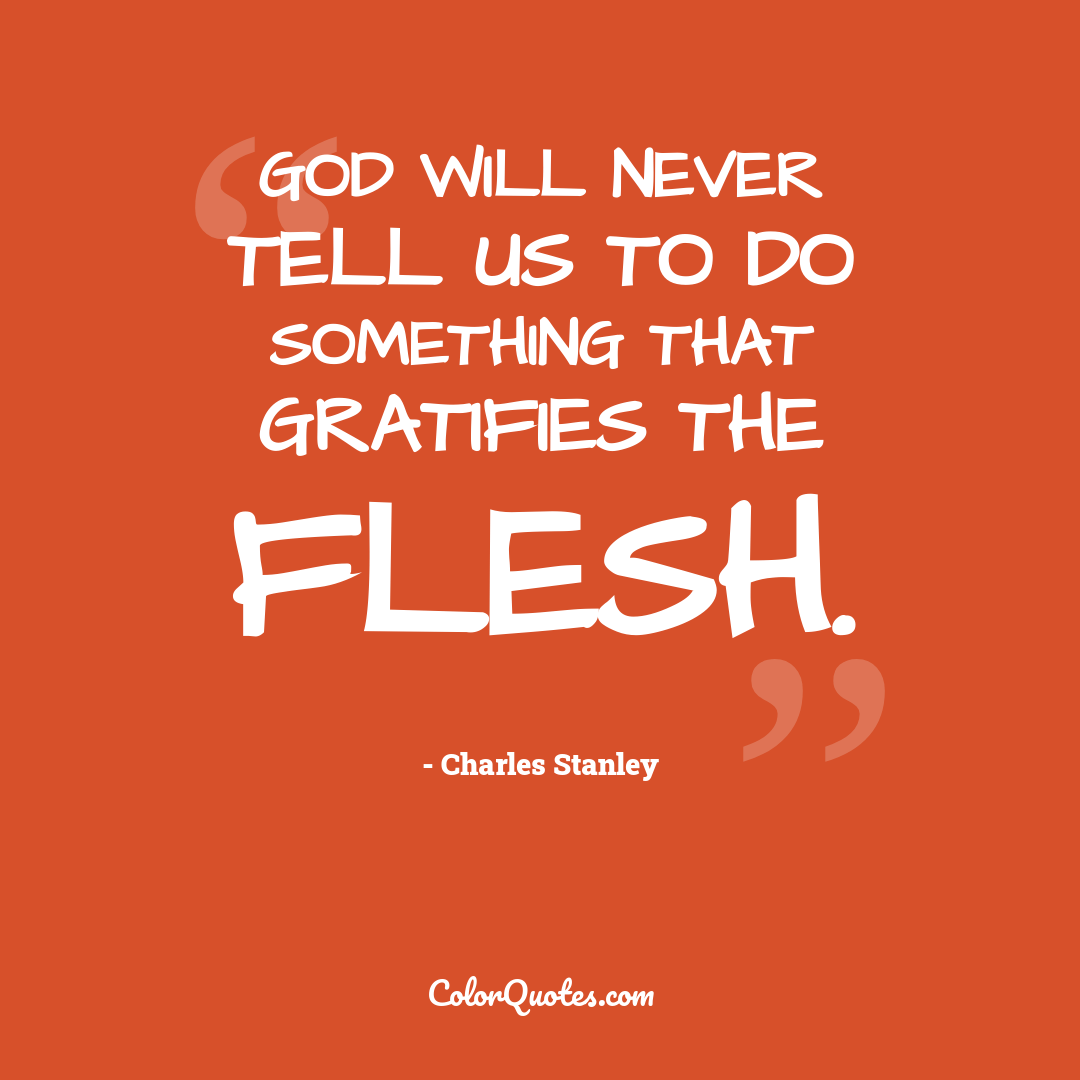 God will never tell us to do something that gratifies the flesh.