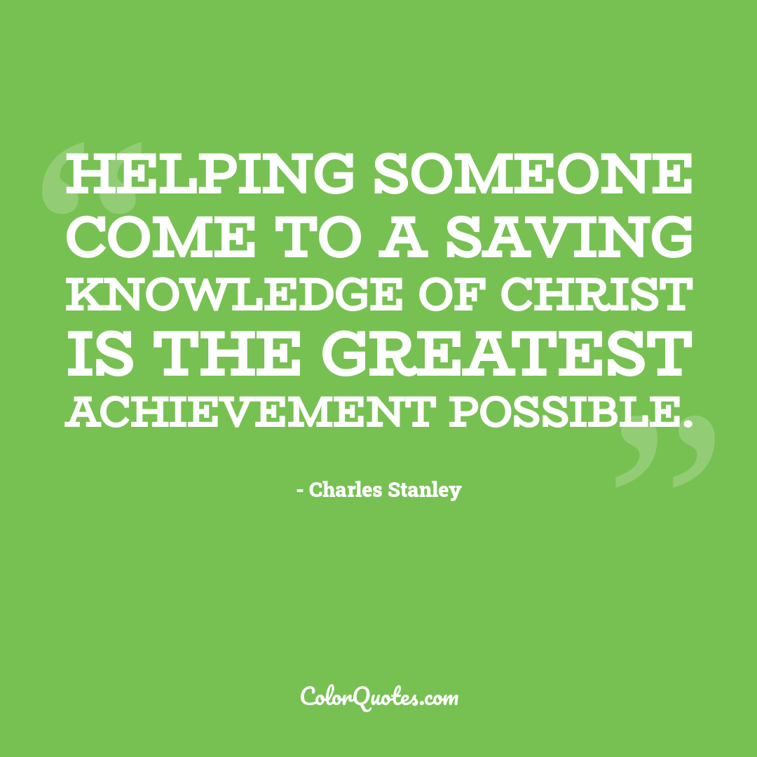 Helping someone come to a saving knowledge of Christ is the greatest achievement possible.