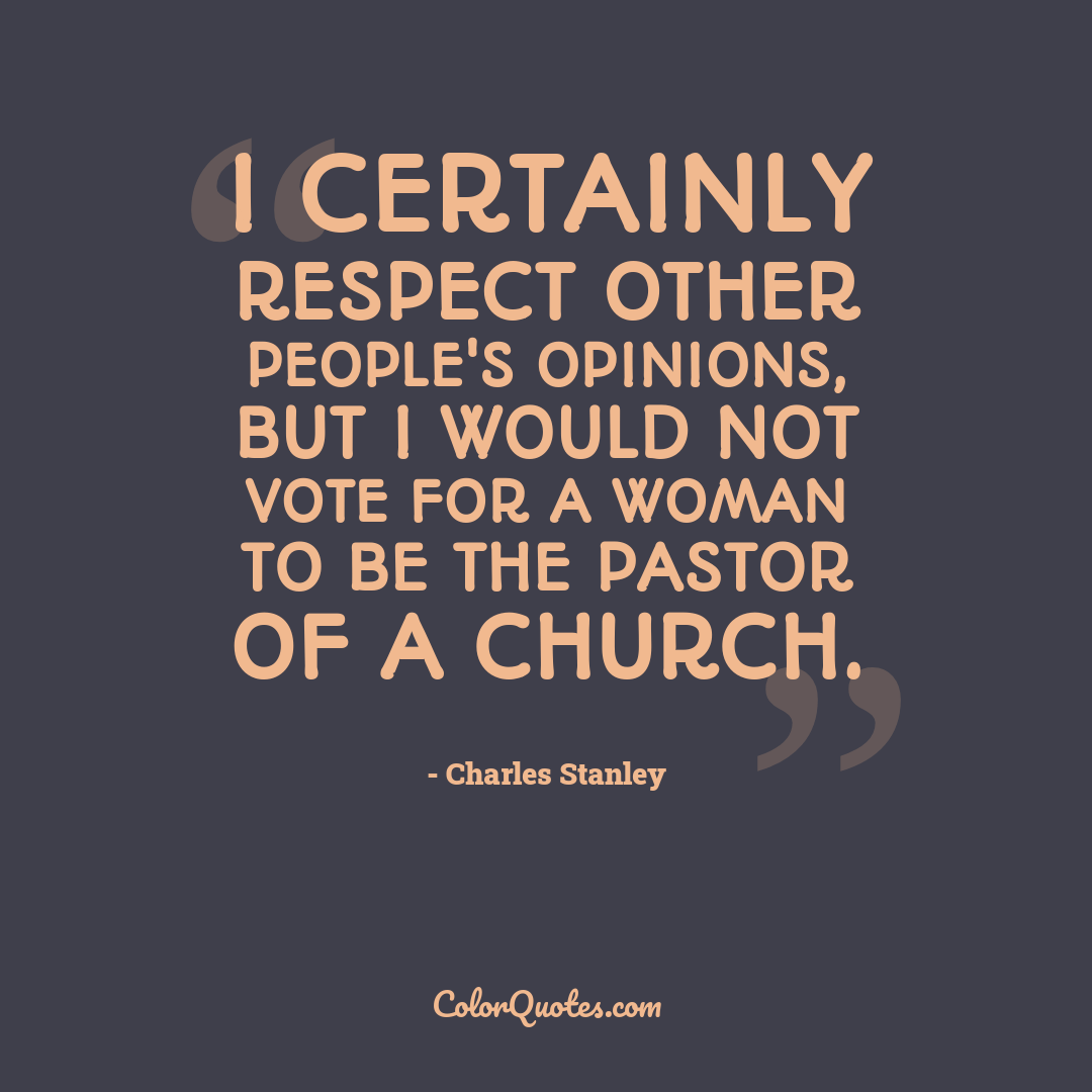 I certainly respect other people's opinions, but I would not vote for a woman to be the pastor of a church.