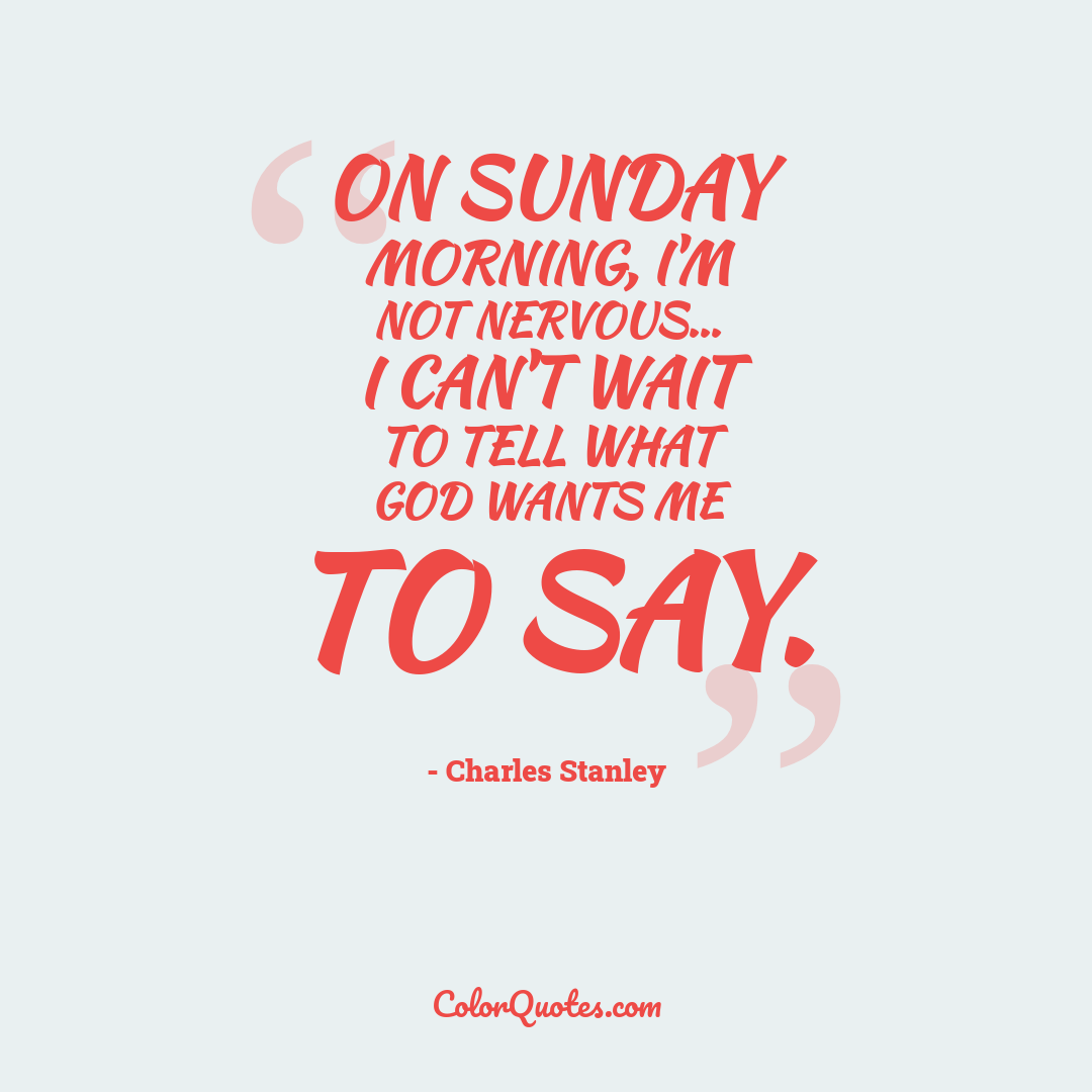 On Sunday morning, I'm not nervous... I can't wait to tell what God wants me to say.