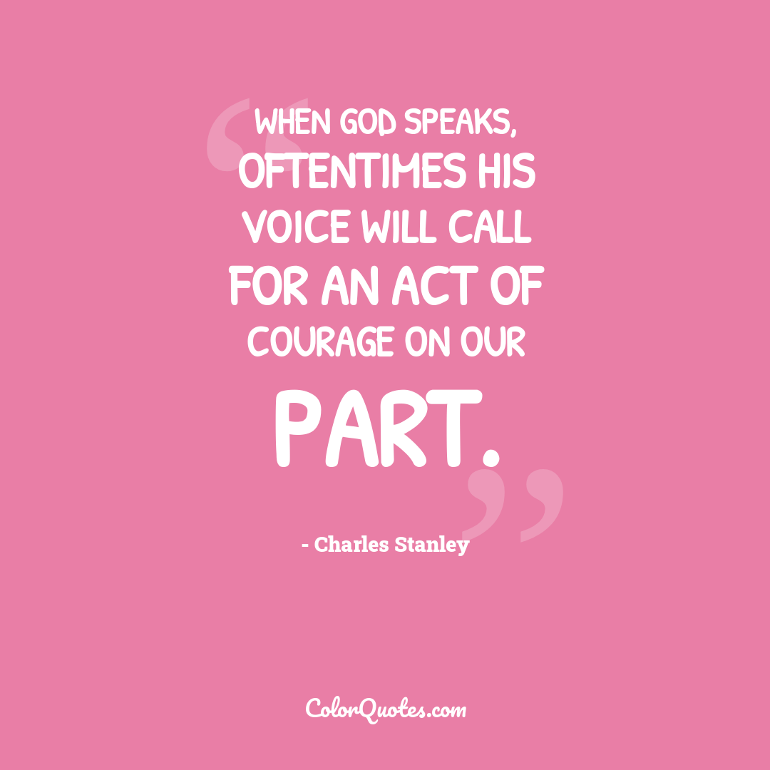 When God speaks, oftentimes His voice will call for an act of courage on our part.