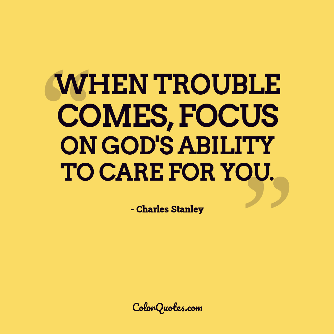 When trouble comes, focus on God's ability to care for you.