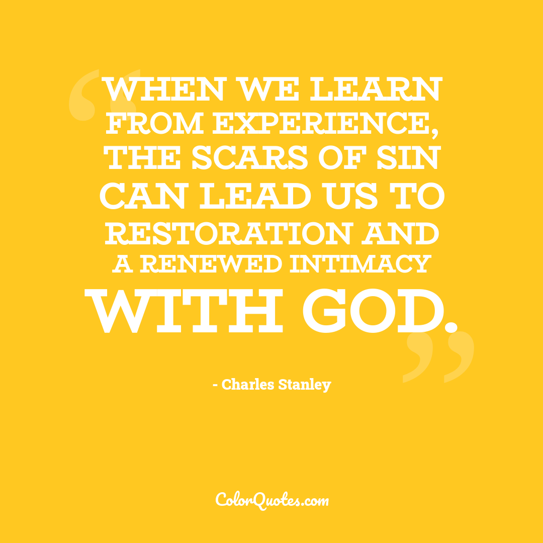 When we learn from experience, the scars of sin can lead us to restoration and a renewed intimacy with God.