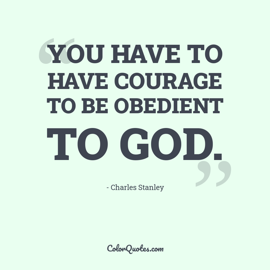 You have to have courage to be obedient to God.