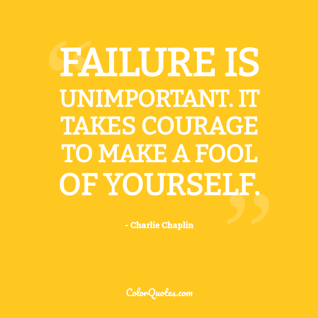 Failure is unimportant. It takes courage to make a fool of yourself.