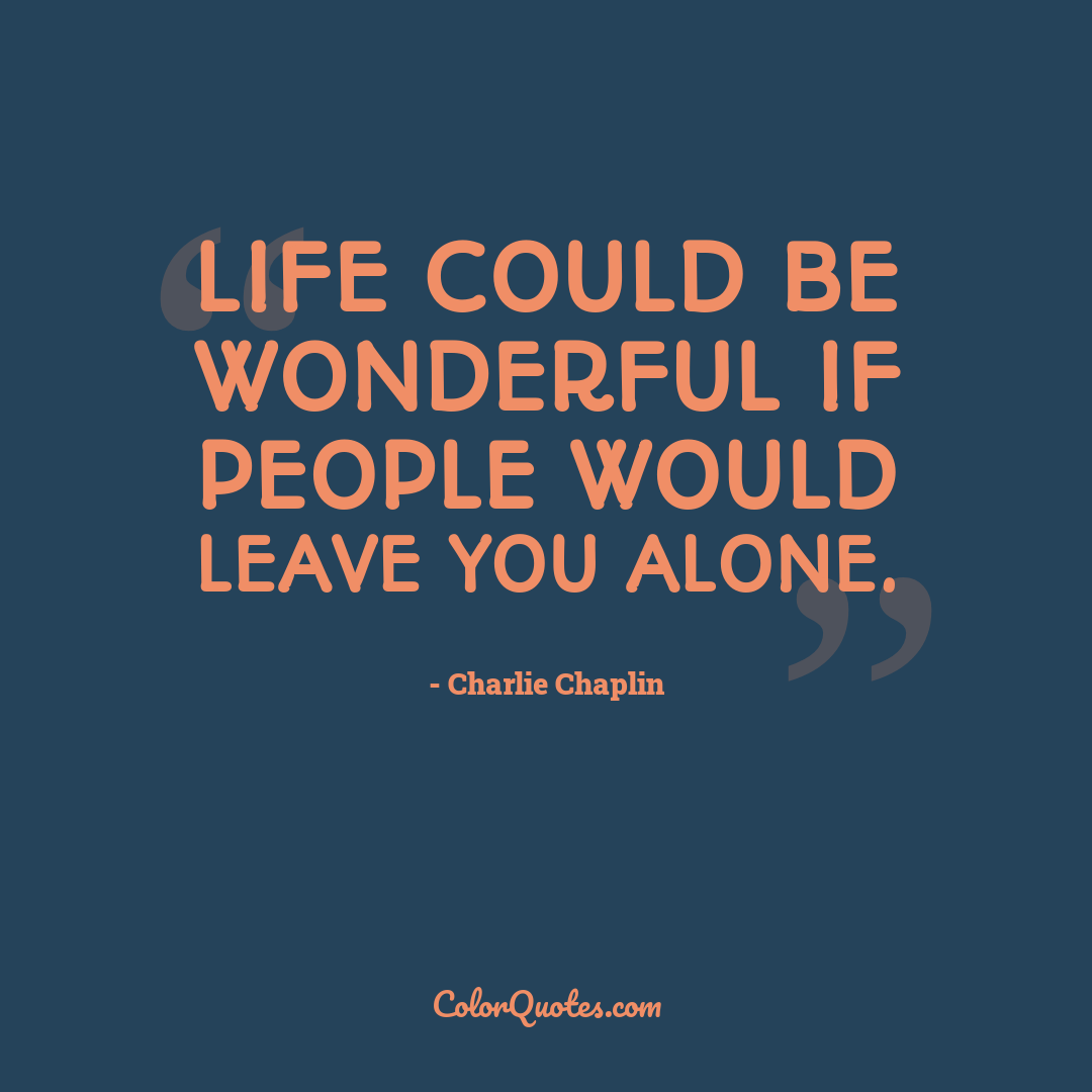 Life could be wonderful if people would leave you alone.