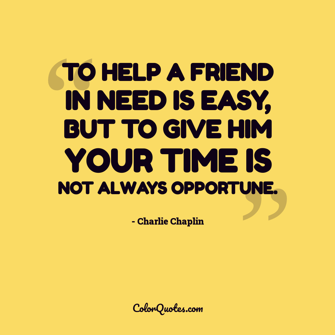 To help a friend in need is easy, but to give him your time is not always opportune.