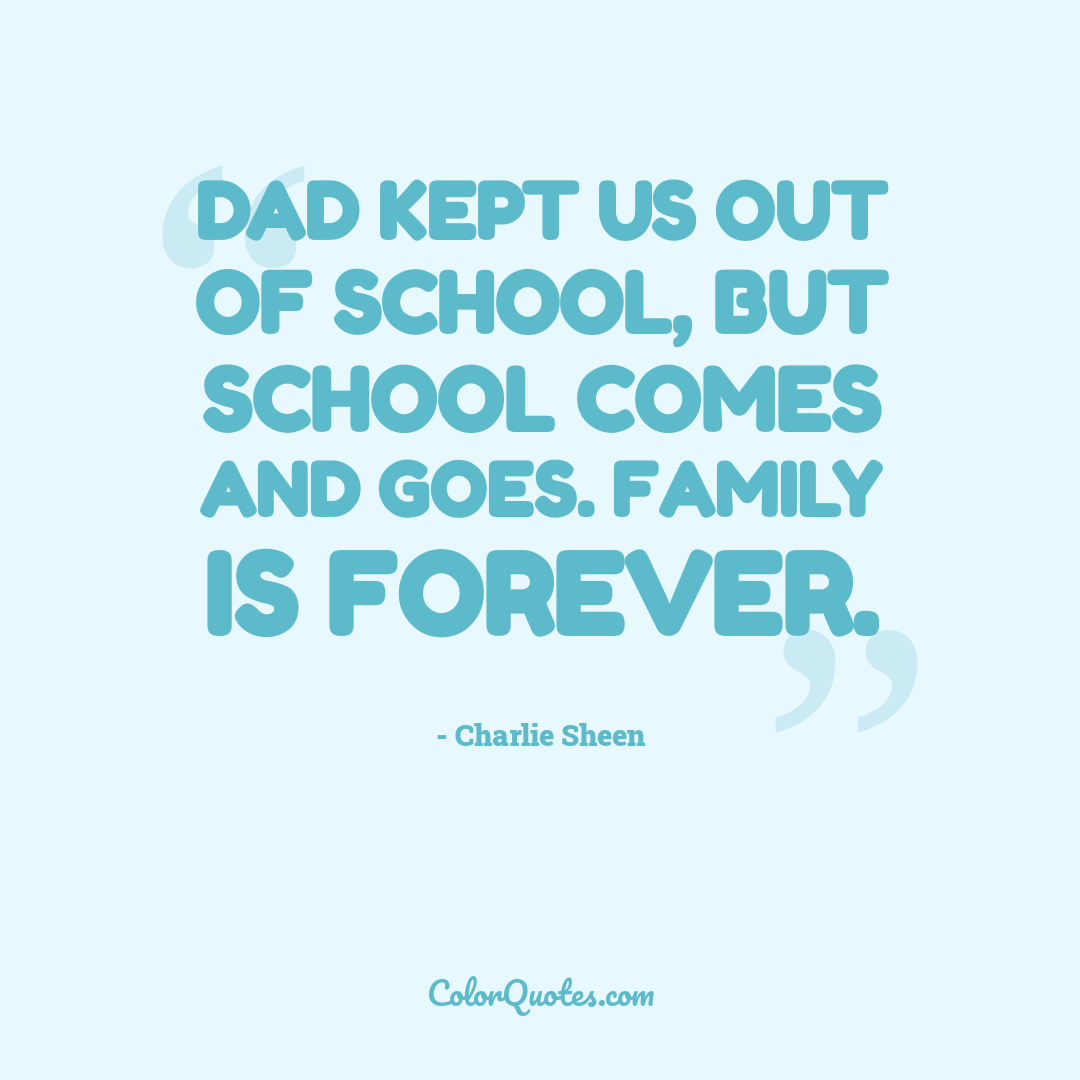 Dad kept us out of school, but school comes and goes. Family is forever.