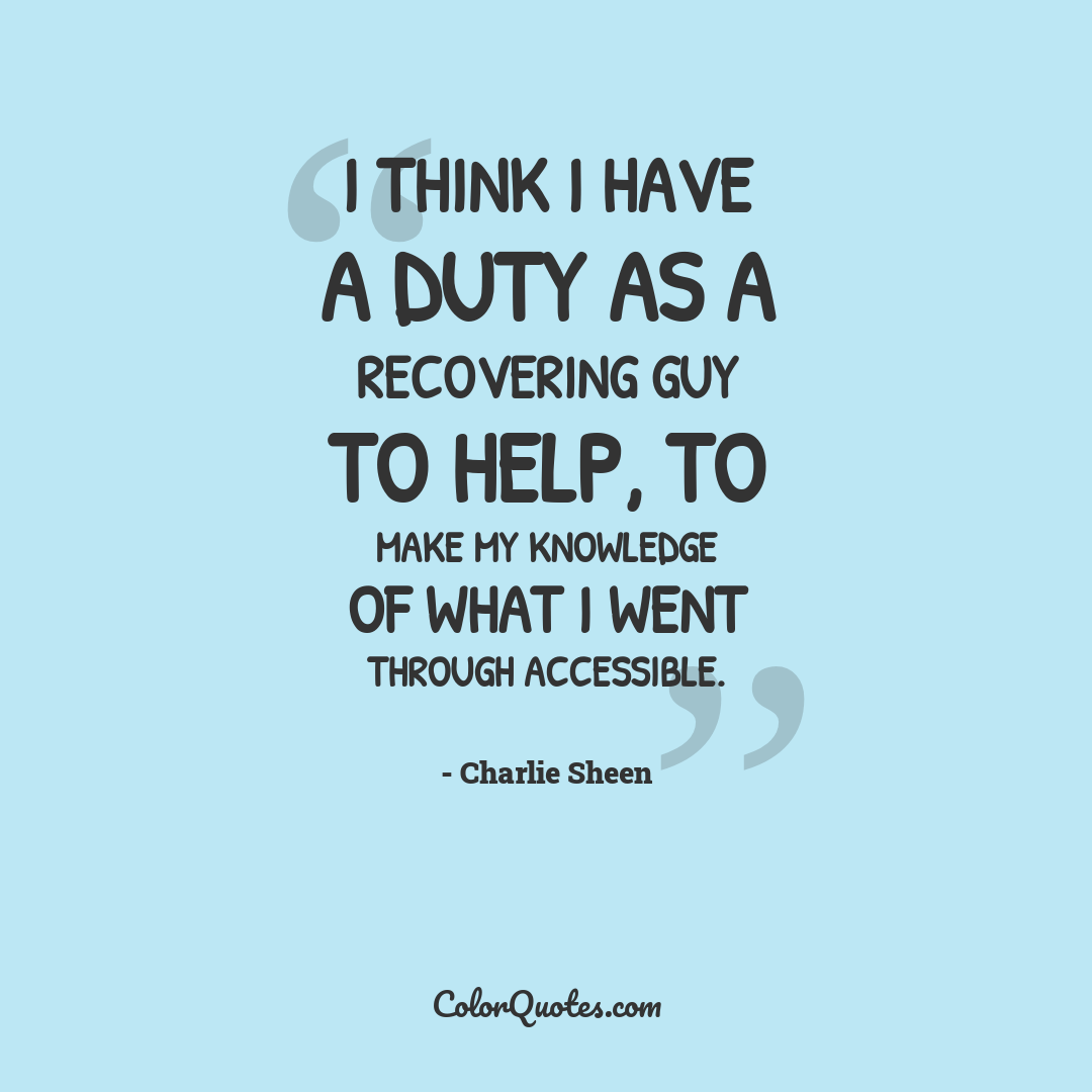 I think I have a duty as a recovering guy to help, to make my knowledge of what I went through accessible.