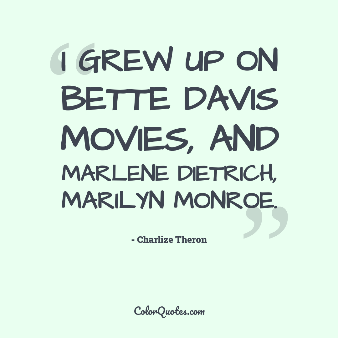 I grew up on Bette Davis movies, and Marlene Dietrich, Marilyn Monroe.