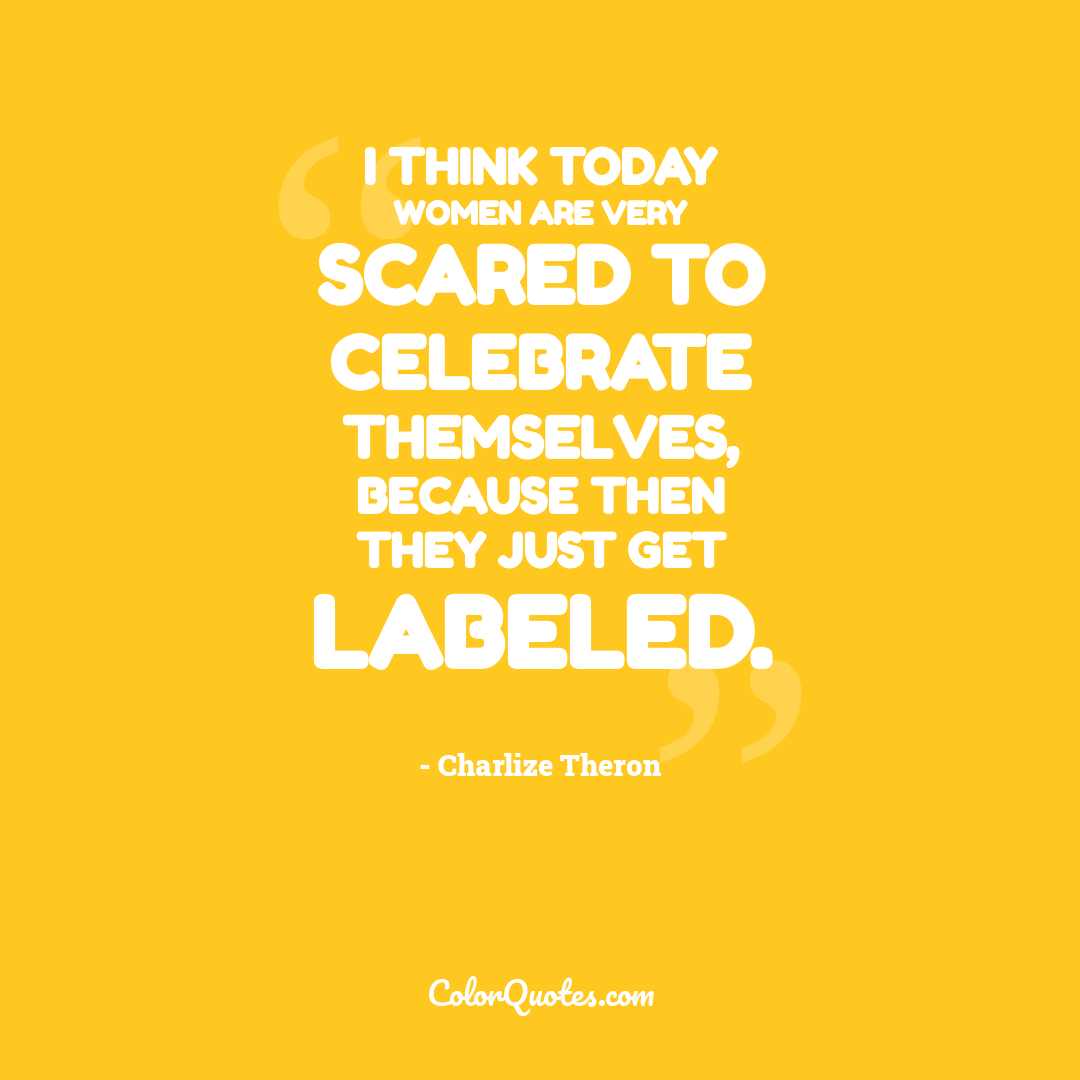 I think today women are very scared to celebrate themselves, because then they just get labeled.