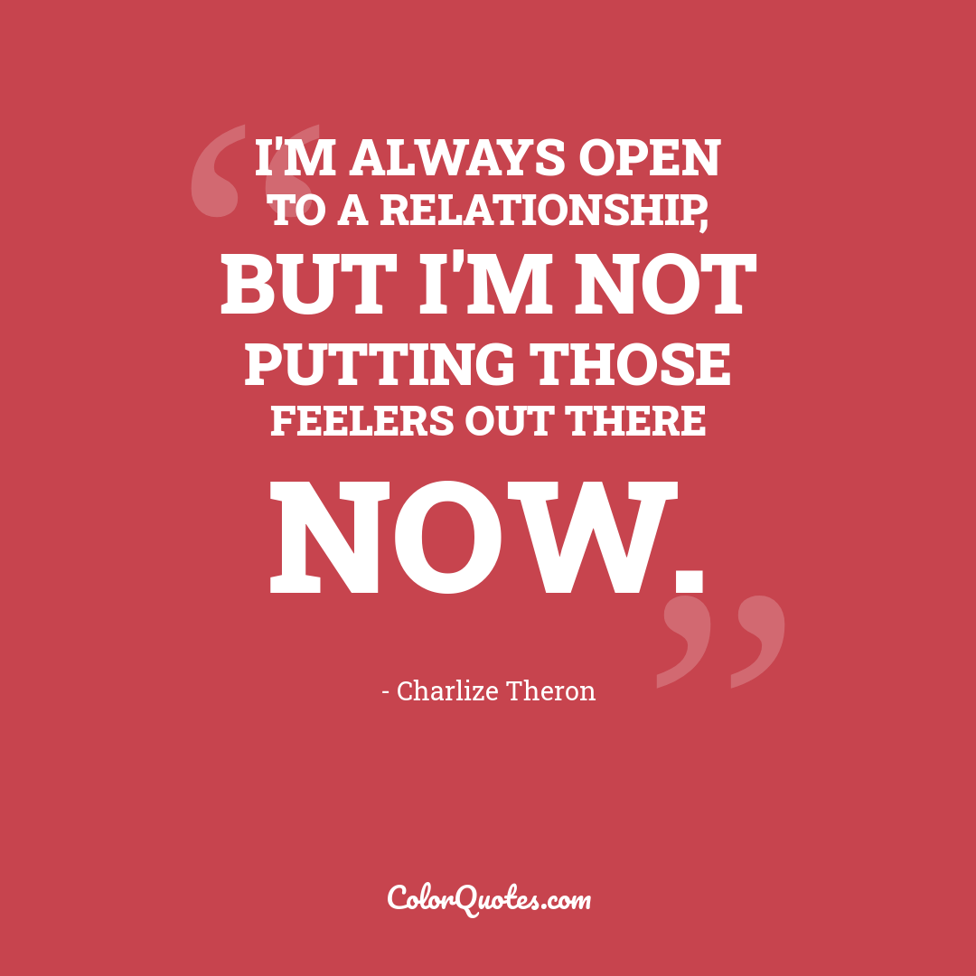 I'm always open to a relationship, but I'm not putting those feelers out there now.