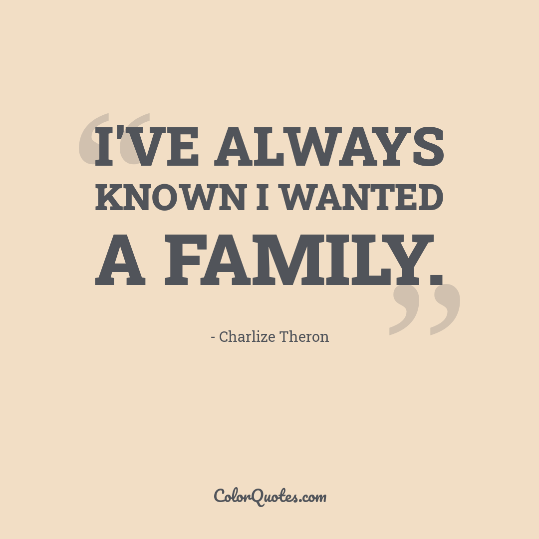 I've always known I wanted a family.