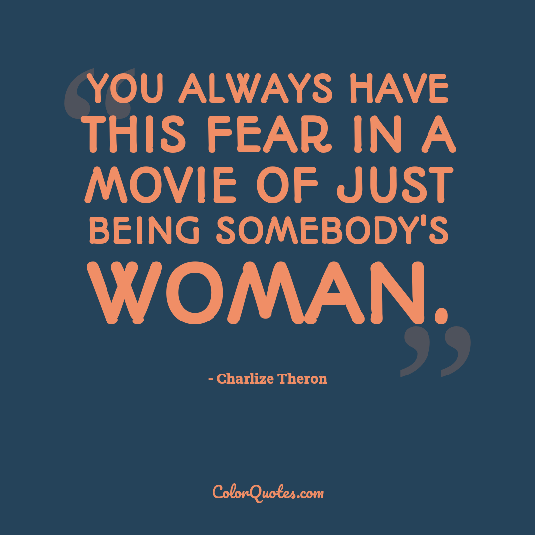 You always have this fear in a movie of just being somebody's woman.