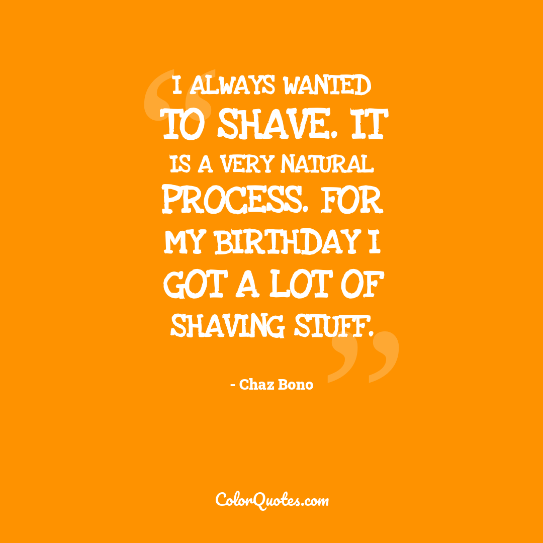 I always wanted to shave. It is a very natural process. For my birthday I got a lot of shaving stuff.