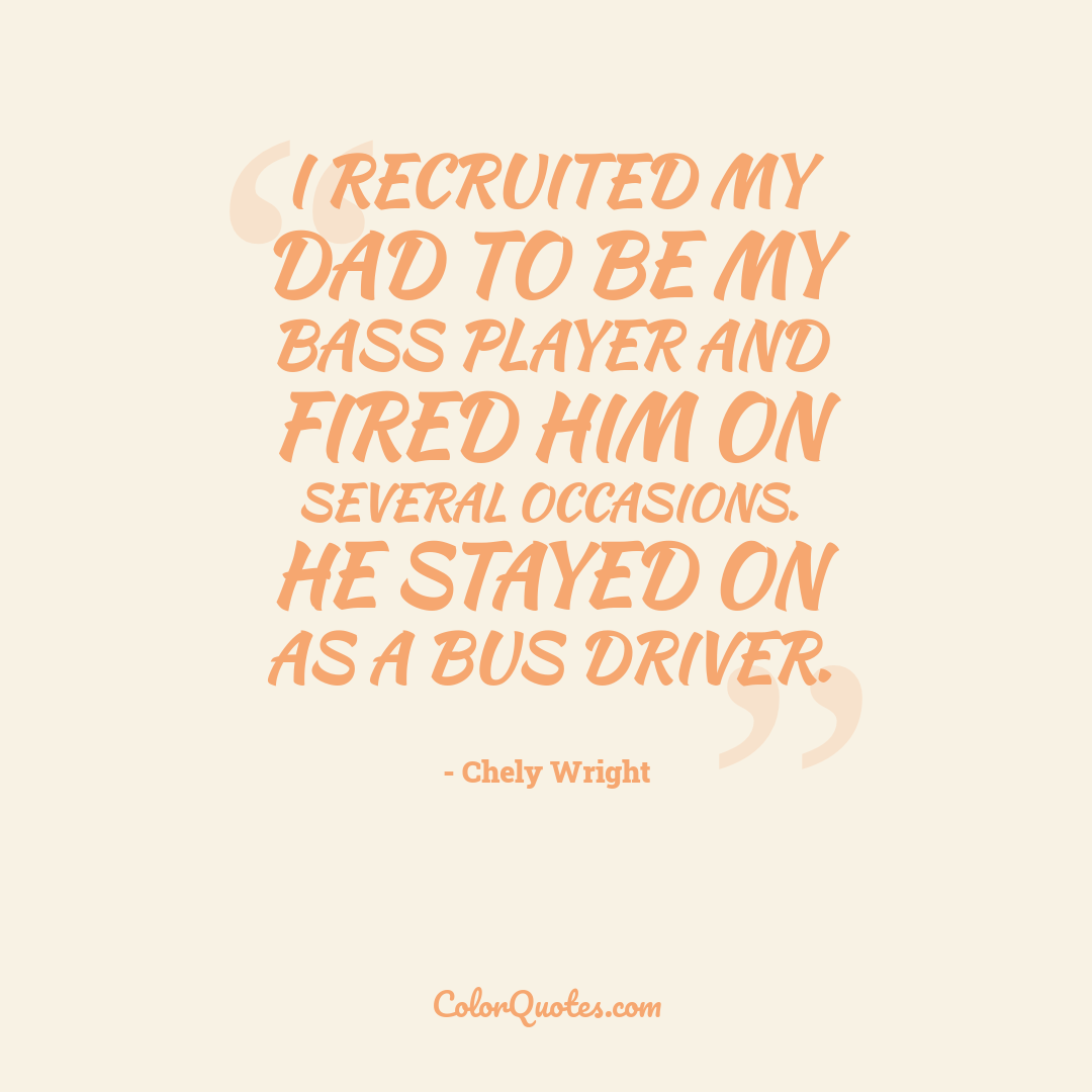 I recruited my dad to be my bass player and fired him on several occasions. He stayed on as a bus driver.