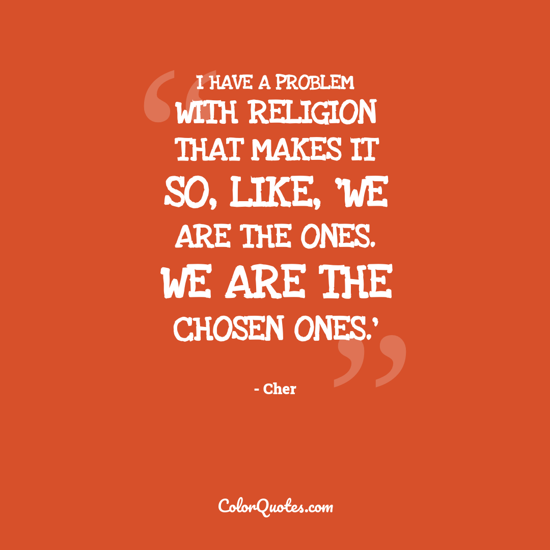 I have a problem with religion that makes it so, like, 'We are the ones. We are the chosen ones.'