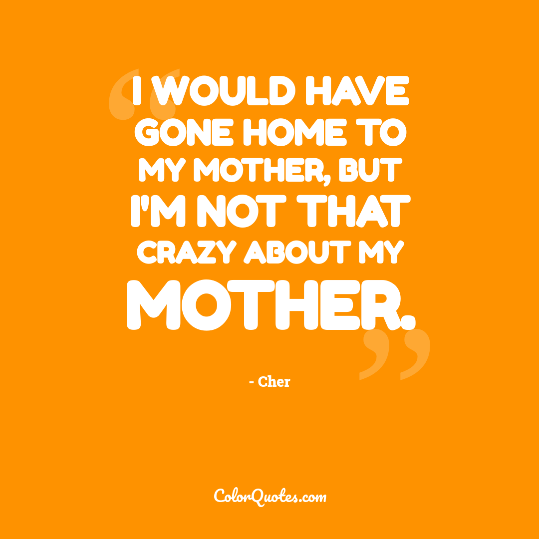 I would have gone home to my mother, but I'm not that crazy about my mother.