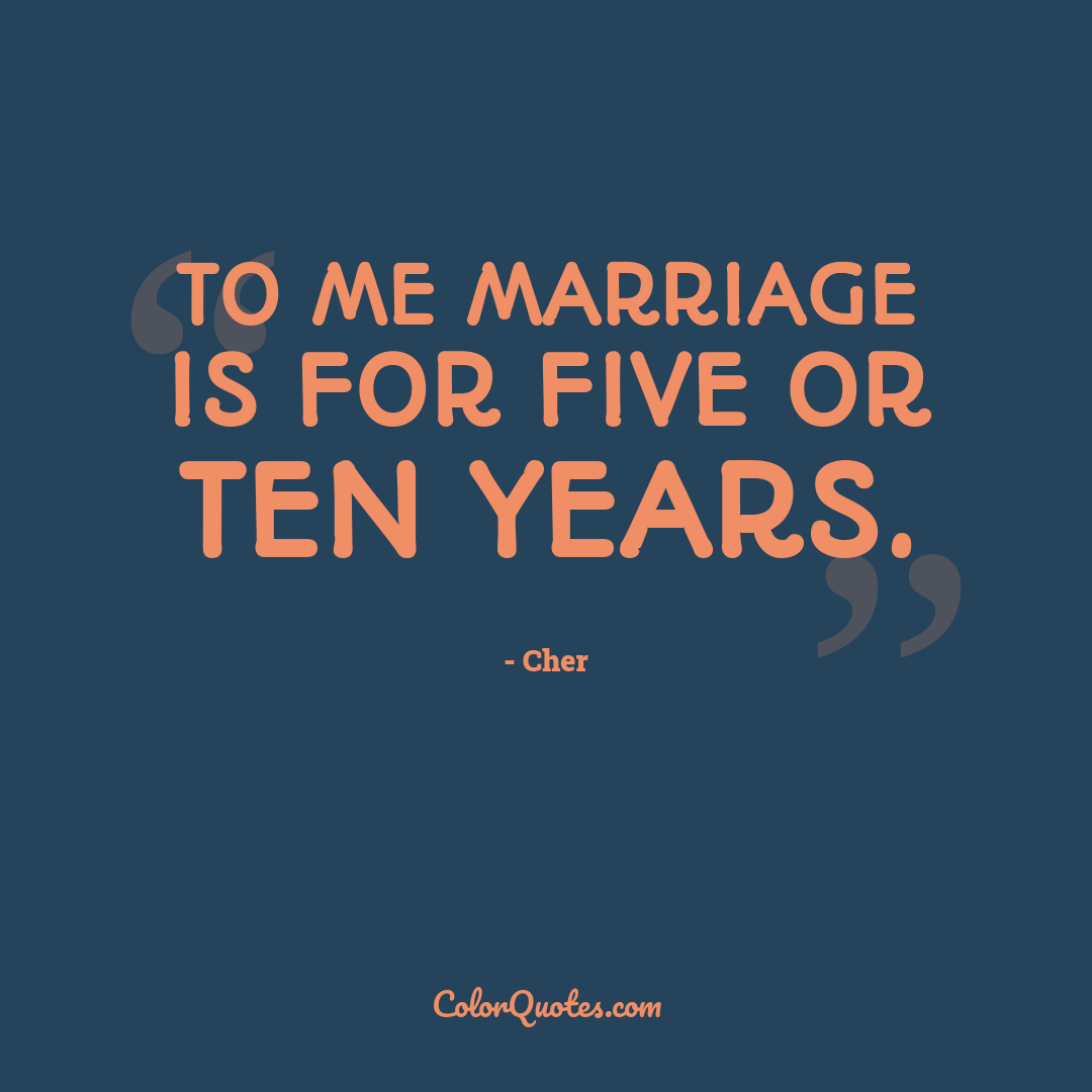 To me marriage is for five or ten years.