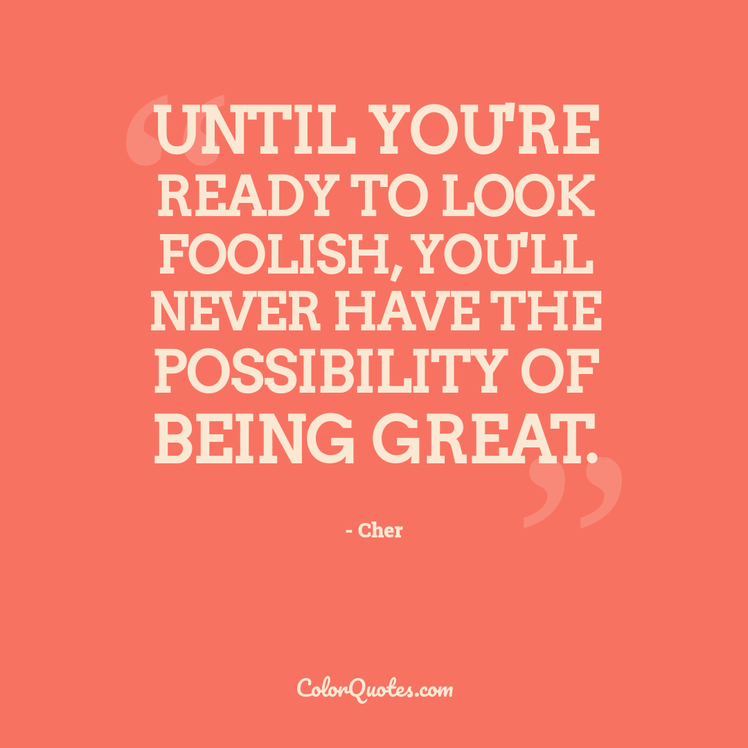 Until you're ready to look foolish, you'll never have the possibility of being great.