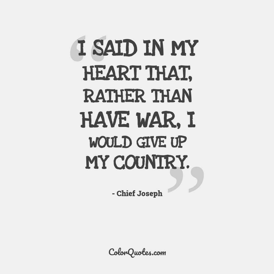 I said in my heart that, rather than have war, I would give up my country.