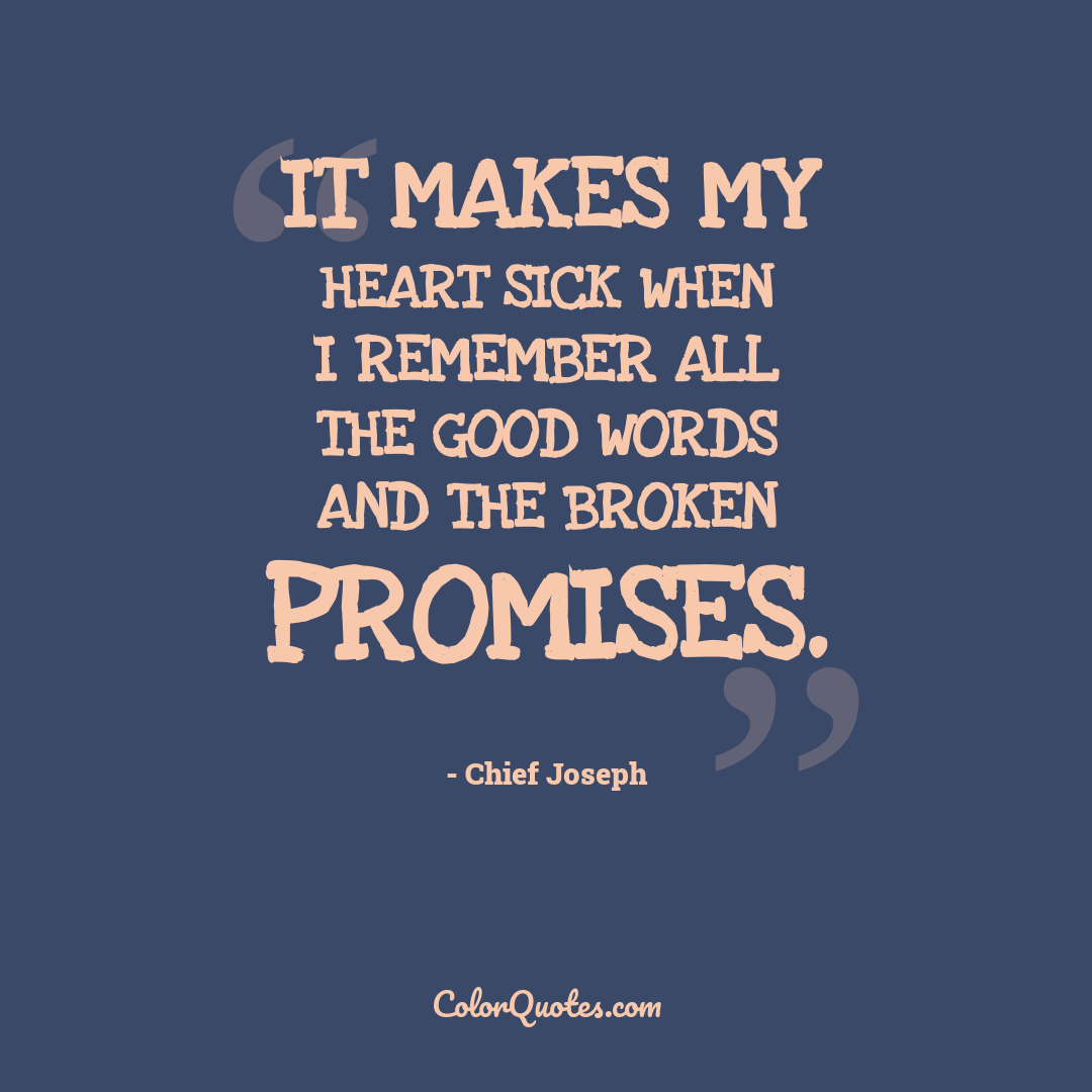 It makes my heart sick when I remember all the good words and the broken promises.