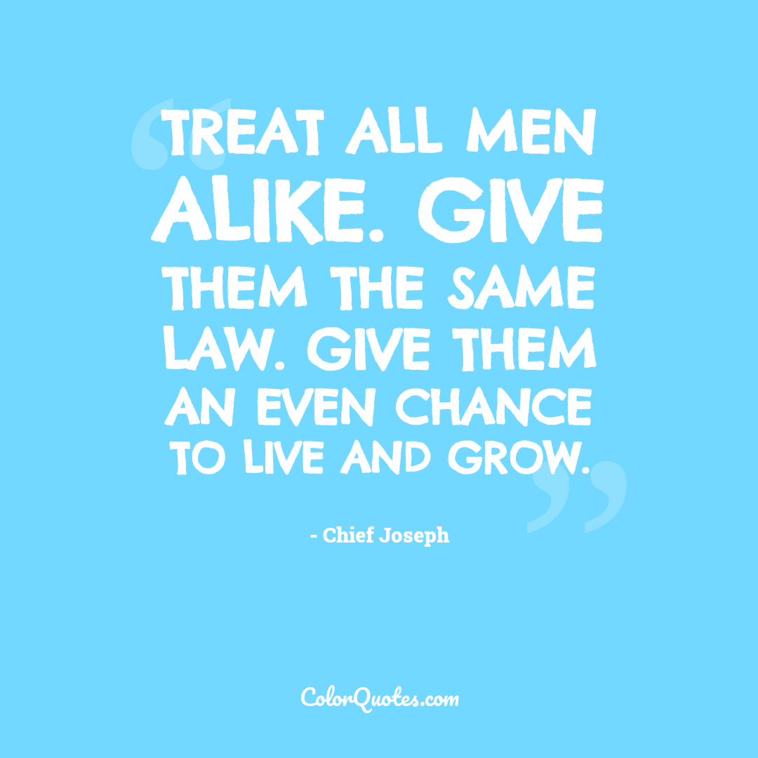 Treat all men alike. Give them the same law. Give them an even chance to live and grow.