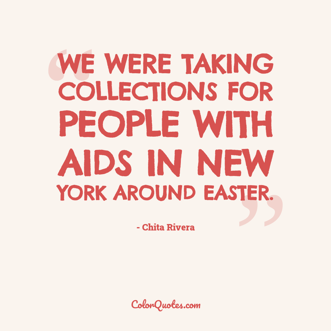 We were taking collections for people with AIDS in New York around Easter.